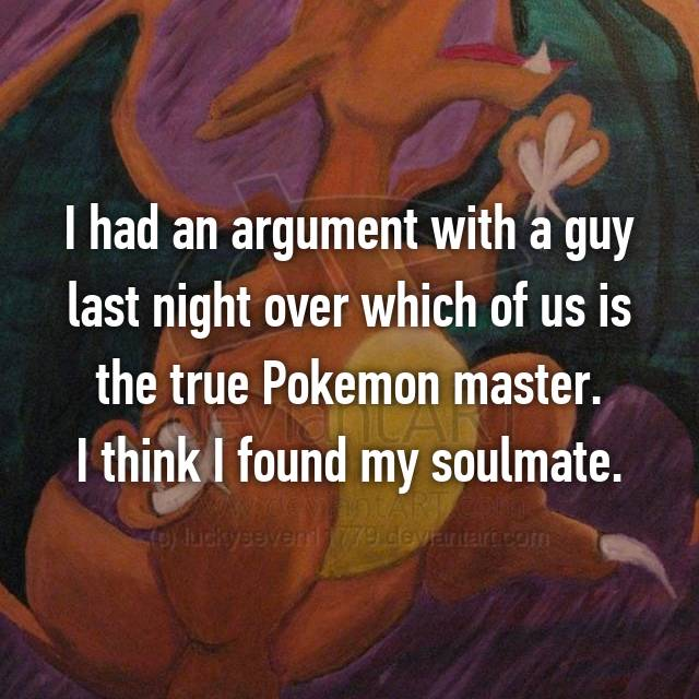 I had an argument with a guy last night over which of us is the true Pokemon master. I think I found my soulmate.