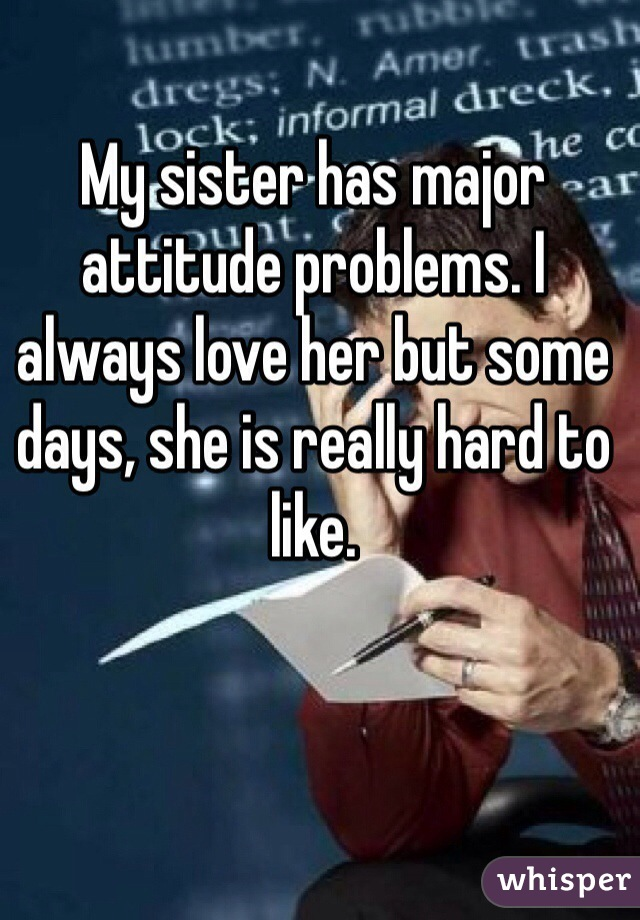 My sister has major attitude problems. I always love her but some days, she is really hard to like.