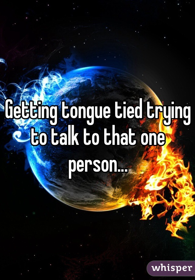 Getting tongue tied trying to talk to that one person...