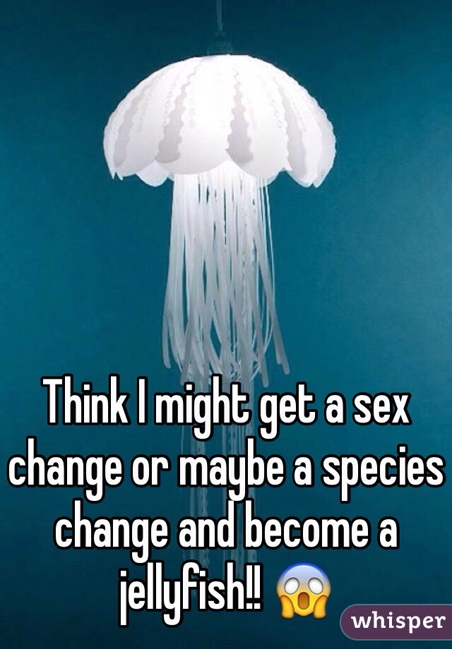 Think I might get a sex change or maybe a species change and become a jellyfish!! 😱