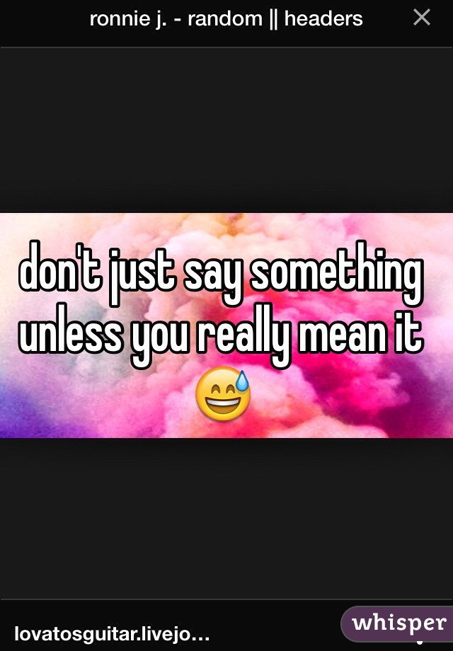 don't just say something unless you really mean it 😅