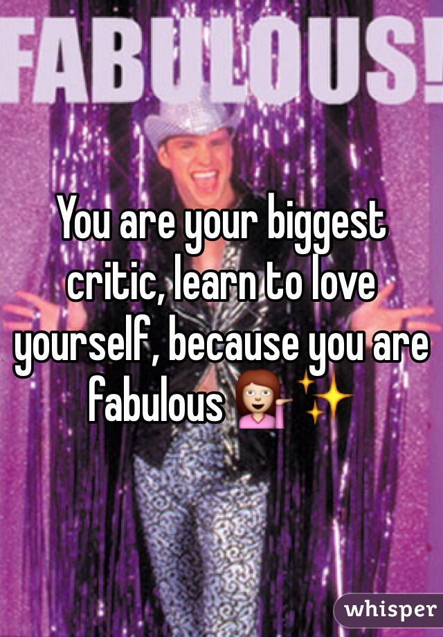 You are your biggest critic, learn to love yourself, because you are fabulous 💁✨