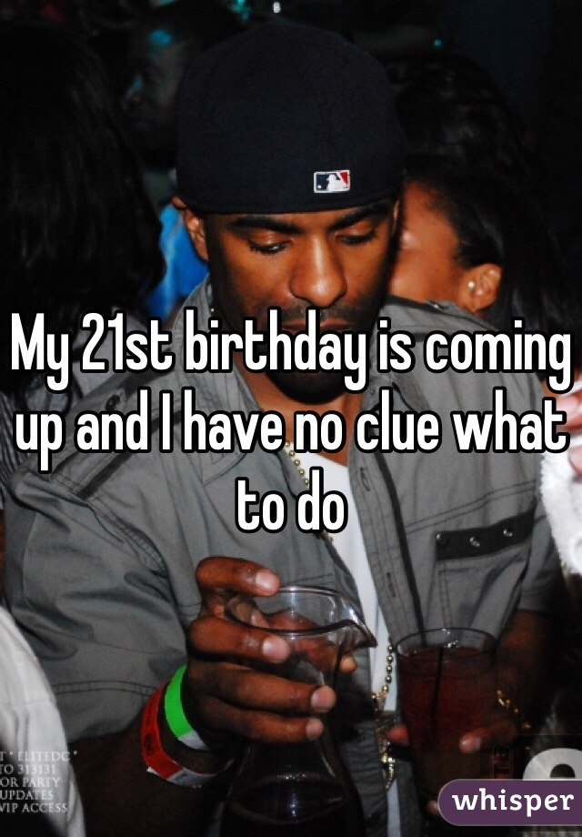 My 21st birthday is coming up and I have no clue what to do