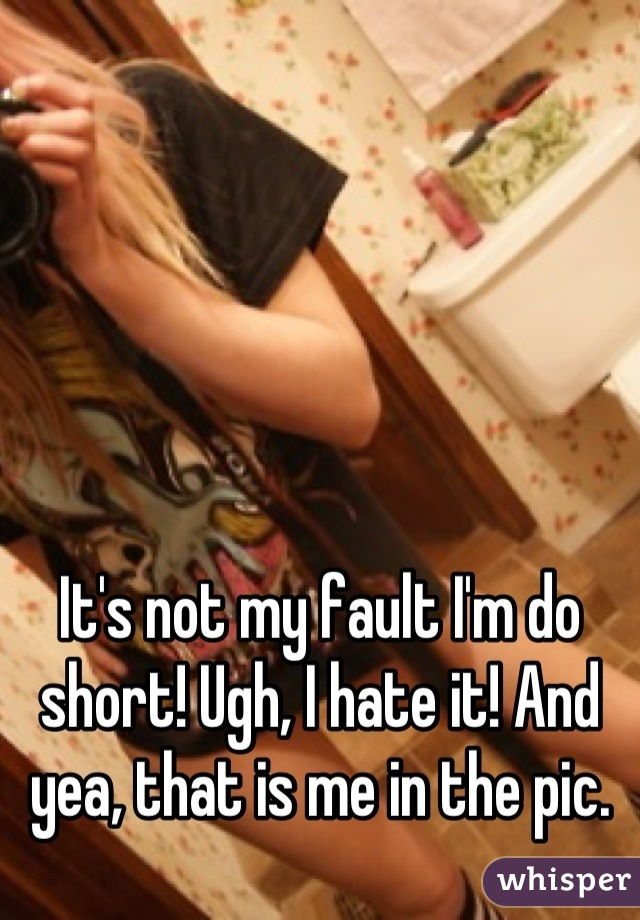 It's not my fault I'm do short! Ugh, I hate it! And yea, that is me in the pic.