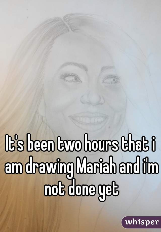 It's been two hours that i am drawing Mariah and i'm not done yet