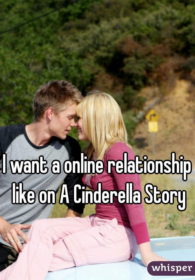 I want a online relationship like on A Cinderella Story