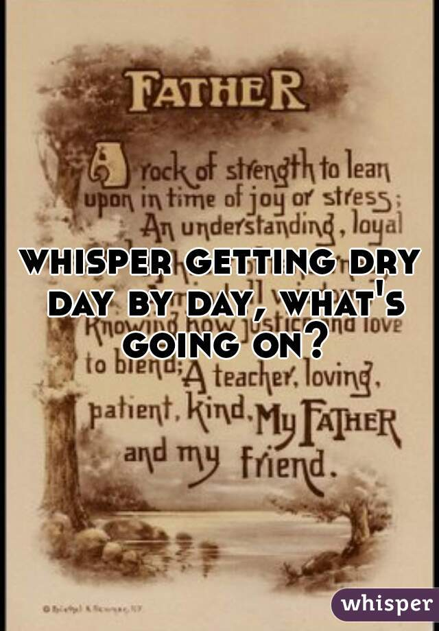 whisper getting dry day by day, what's going on?