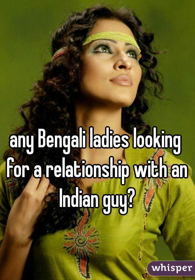 any Bengali ladies looking for a relationship with an Indian guy?