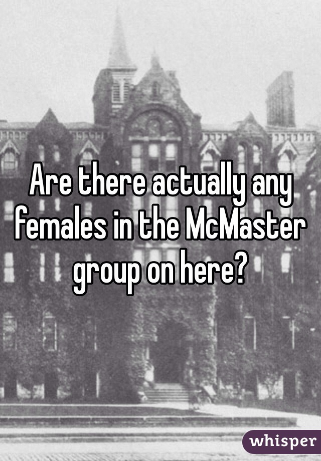Are there actually any females in the McMaster group on here?