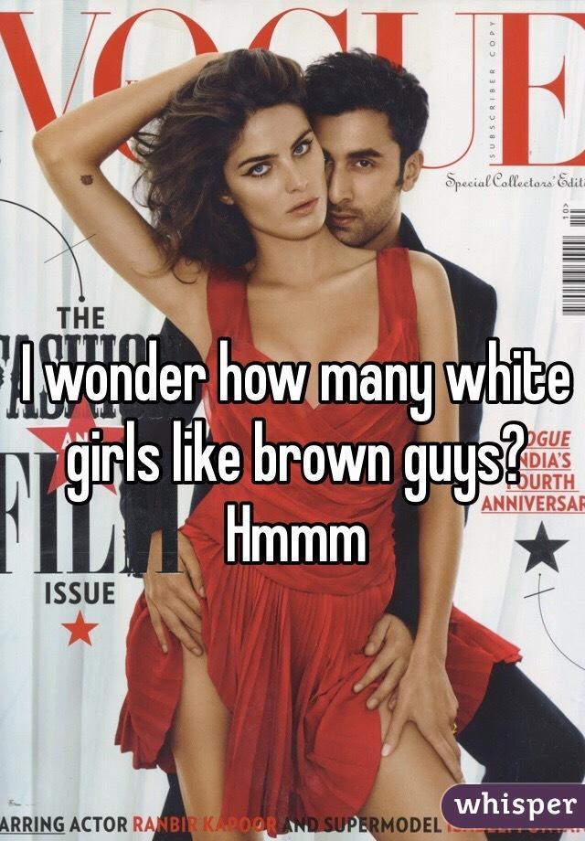 I wonder how many white girls like brown guys? Hmmm
