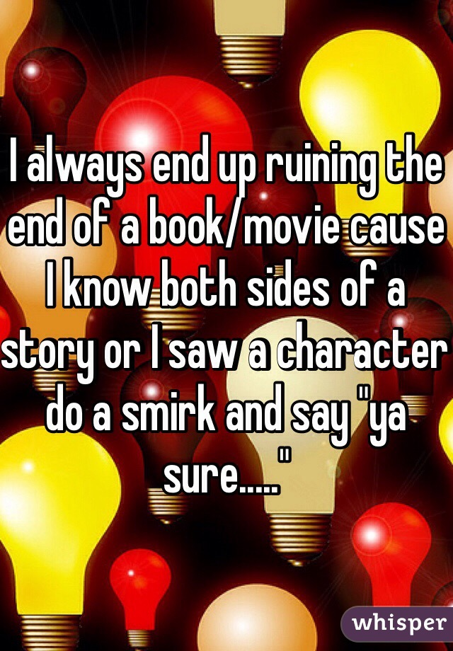 """I always end up ruining the end of a book/movie cause I know both sides of a story or I saw a character do a smirk and say """"ya sure....."""""""