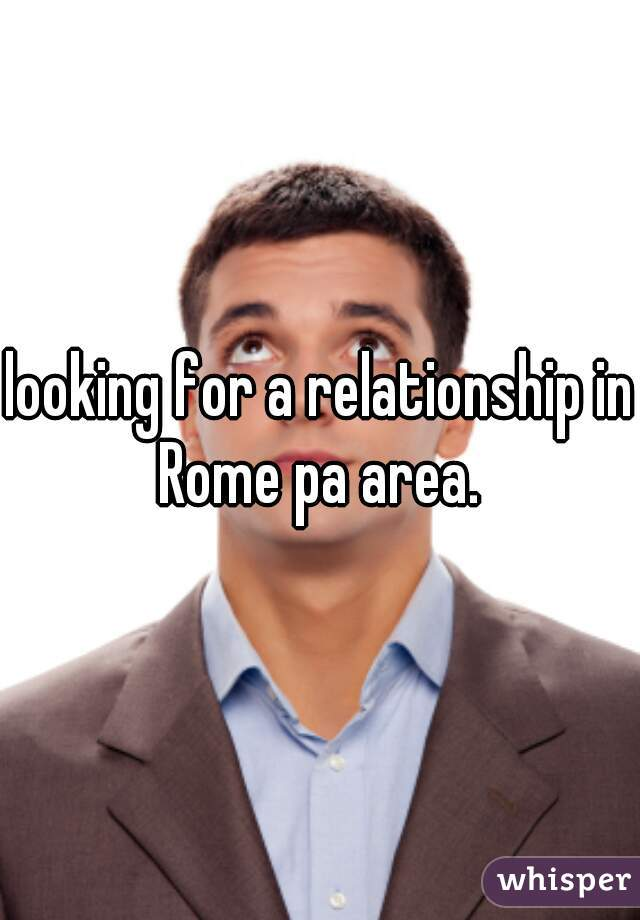 looking for a relationship in Rome pa area.