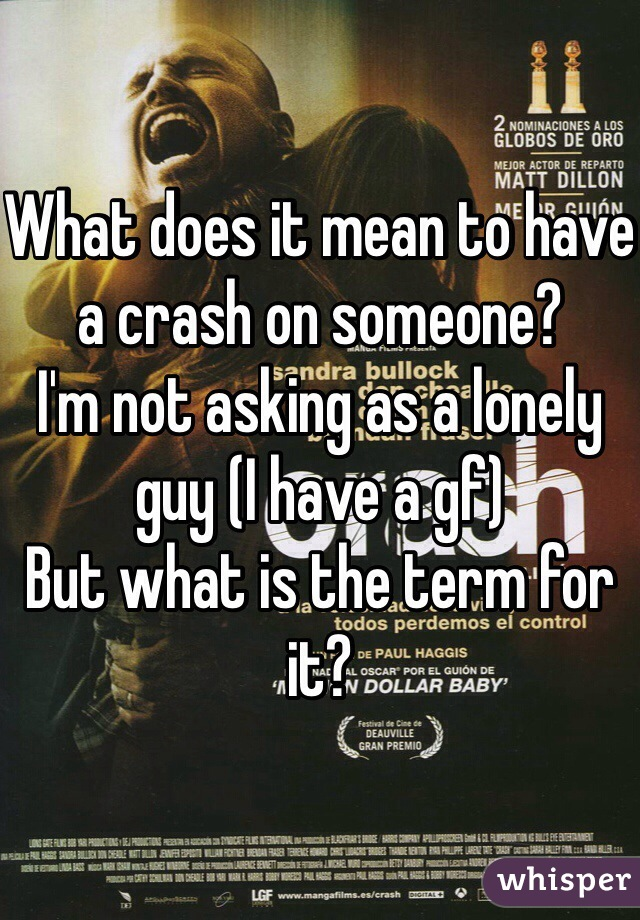 What does it mean to have a crash on someone?  I'm not asking as a lonely guy (I have a gf)  But what is the term for it?