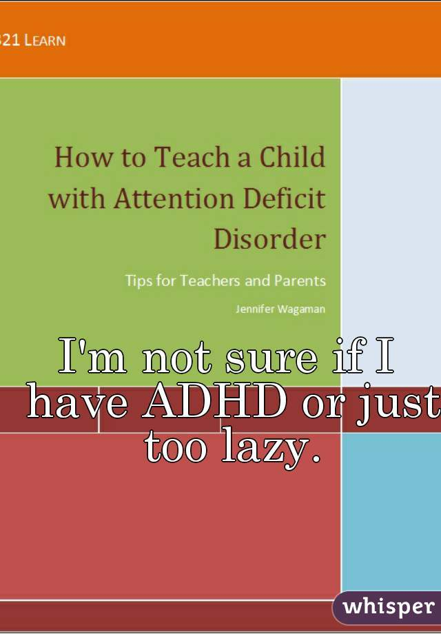I'm not sure if I have ADHD or just too lazy.