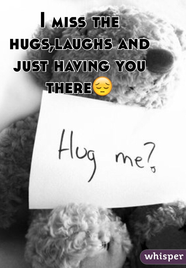 I miss the hugs,laughs and just having you there😔