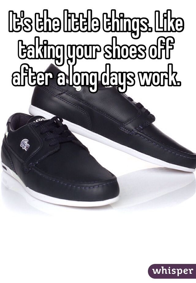 It's the little things. Like taking your shoes off after a long days work.