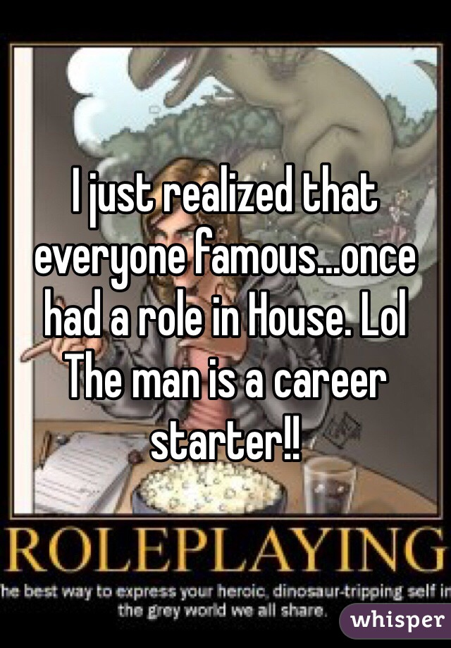 I just realized that everyone famous...once had a role in House. Lol  The man is a career starter!!