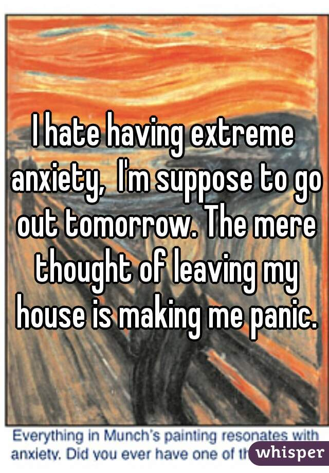 I hate having extreme anxiety,  I'm suppose to go out tomorrow. The mere thought of leaving my house is making me panic.