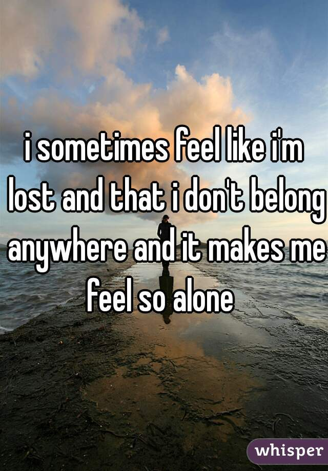 i sometimes feel like i'm lost and that i don't belong anywhere and it makes me feel so alone