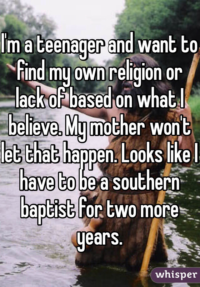 I'm a teenager and want to find my own religion or lack of based on what I believe. My mother won't let that happen. Looks like I have to be a southern baptist for two more years.