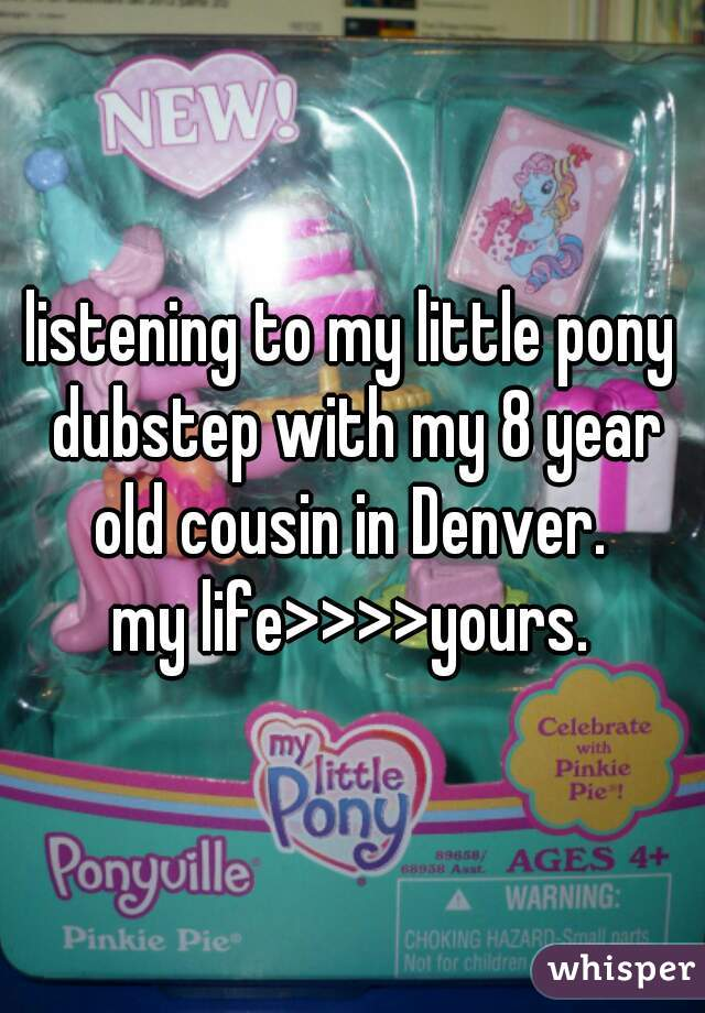 listening to my little pony dubstep with my 8 year old cousin in Denver.   my life>>>>yours.