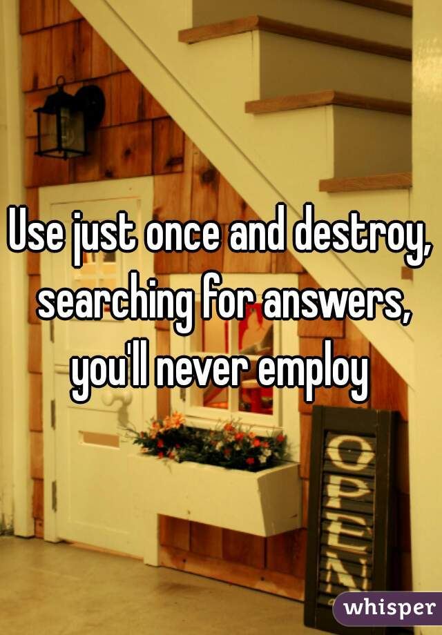 Use just once and destroy, searching for answers, you'll never employ
