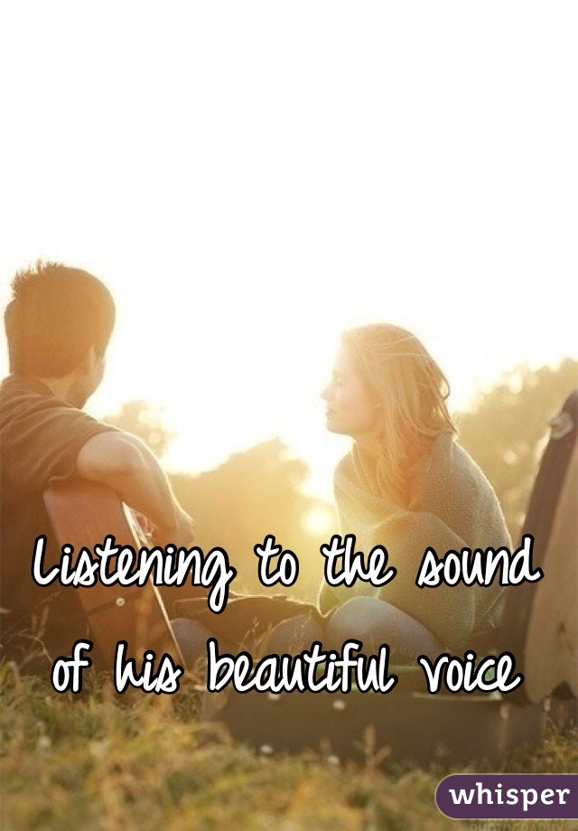 Listening to the sound of his beautiful voice