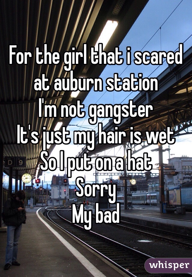 For the girl that i scared at auburn station I'm not gangster  It's just my hair is wet So I put on a hat  Sorry My bad