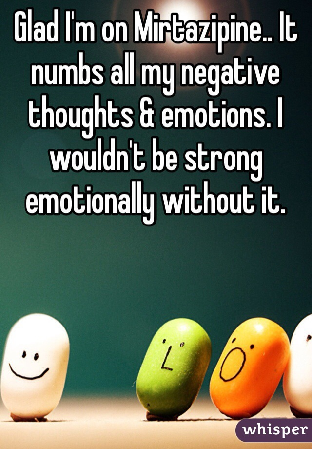 Glad I'm on Mirtazipine.. It numbs all my negative thoughts & emotions. I wouldn't be strong emotionally without it.