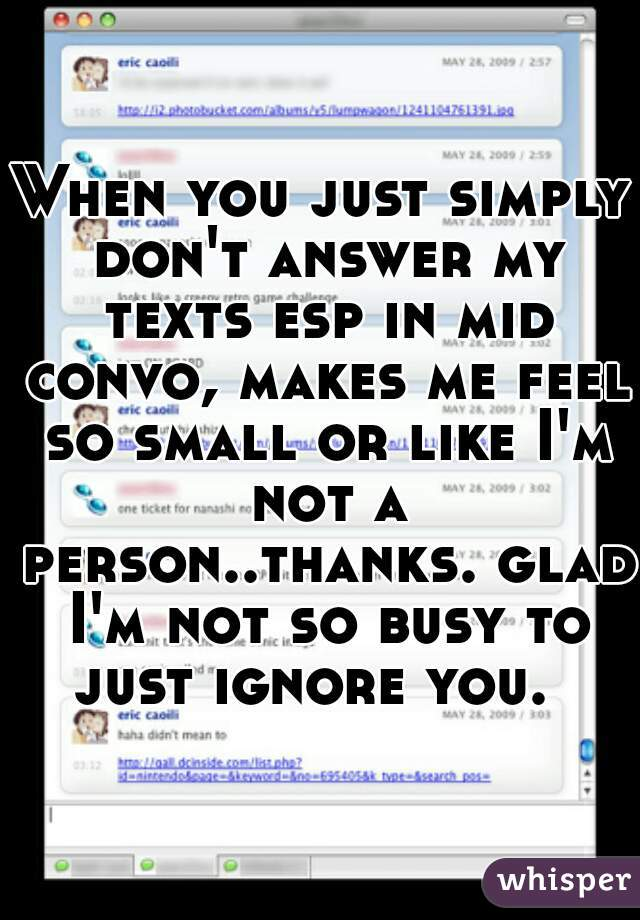 When you just simply don't answer my texts esp in mid convo, makes me feel so small or like I'm not a person..thanks. glad I'm not so busy to just ignore you.