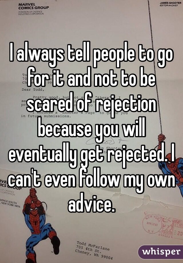 I always tell people to go for it and not to be scared of rejection because you will eventually get rejected. I can't even follow my own advice.