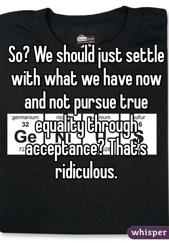 So? We should just settle with what we have now and not pursue true equality through acceptance? That's ridiculous.