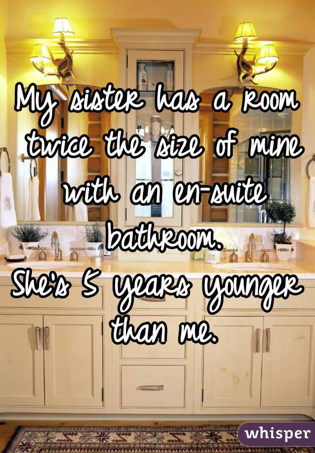 My sister has a room twice the size of mine with an en-suite bathroom.  She's 5 years younger than me.