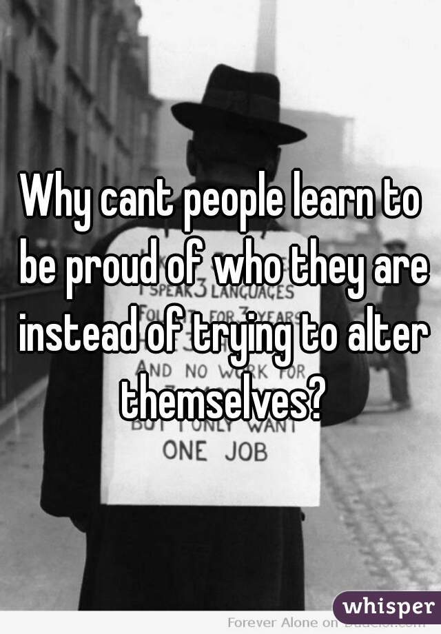 Why cant people learn to be proud of who they are instead of trying to alter themselves?