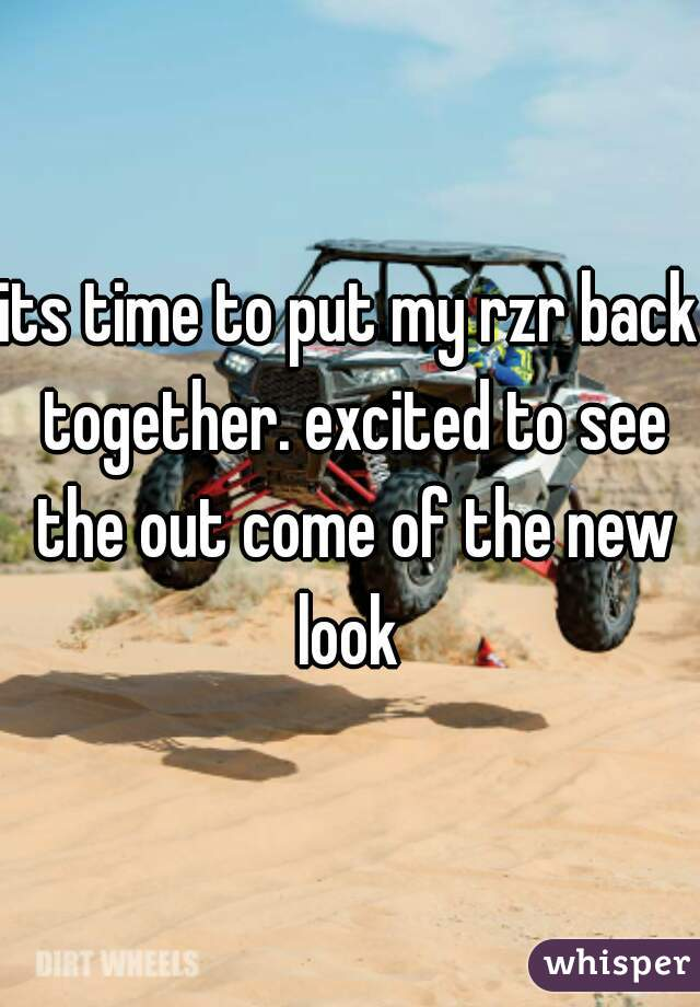 its time to put my rzr back together. excited to see the out come of the new look