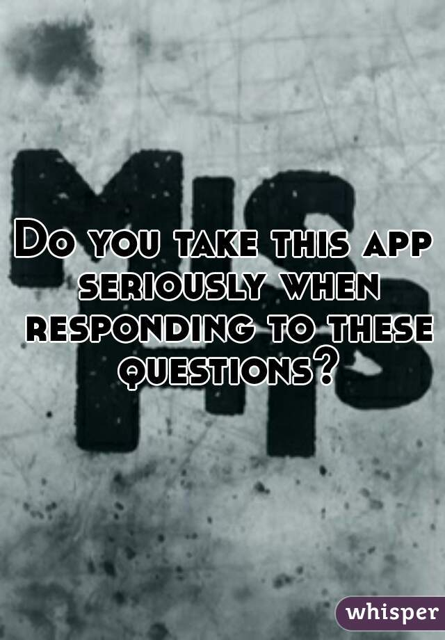 Do you take this app seriously when responding to these questions?