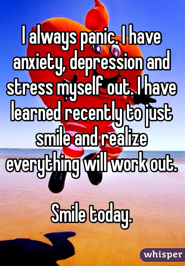 I always panic. I have anxiety, depression and stress myself out. I have learned recently to just smile and realize everything will work out.   Smile today.