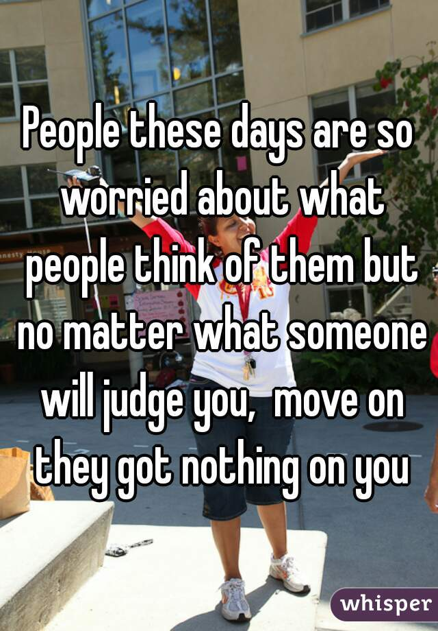 People these days are so worried about what people think of them but no matter what someone will judge you,  move on they got nothing on you