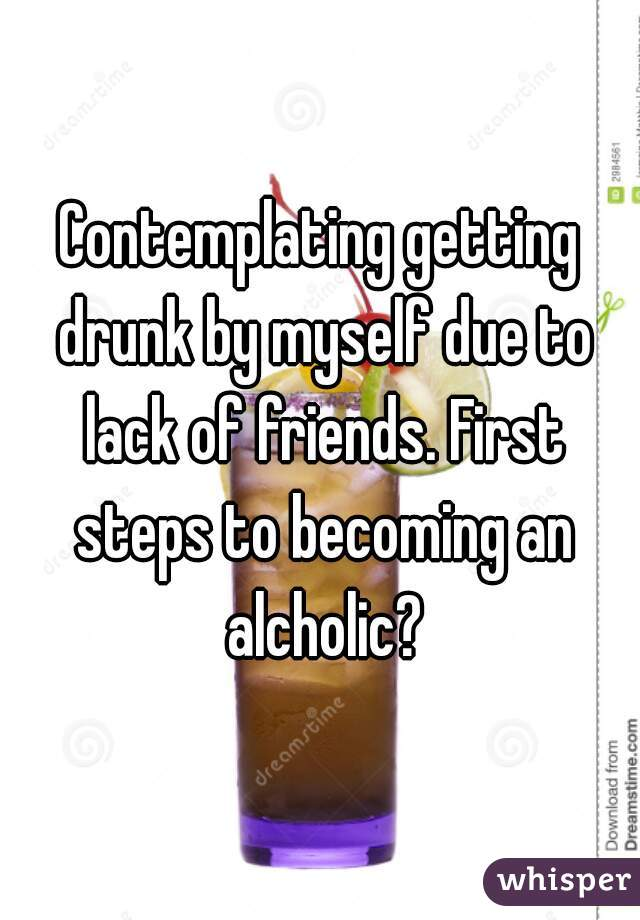 Contemplating getting drunk by myself due to lack of friends. First steps to becoming an alcholic?