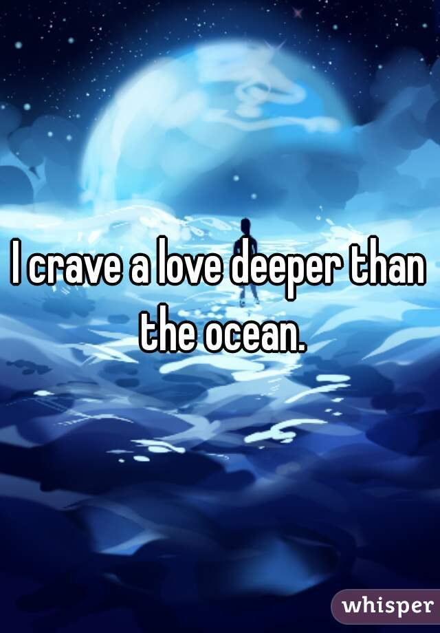 I crave a love deeper than the ocean.