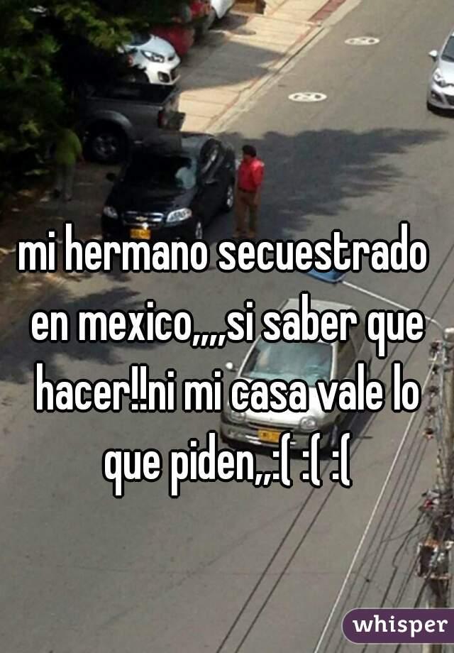 mi hermano secuestrado en mexico,,,,si saber que hacer!!ni mi casa vale lo que piden,,:( :( :(