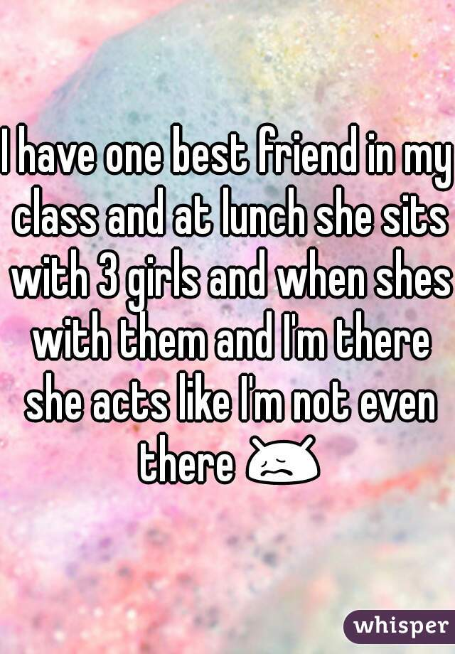 I have one best friend in my class and at lunch she sits with 3 girls and when shes with them and I'm there she acts like I'm not even there 😖☁