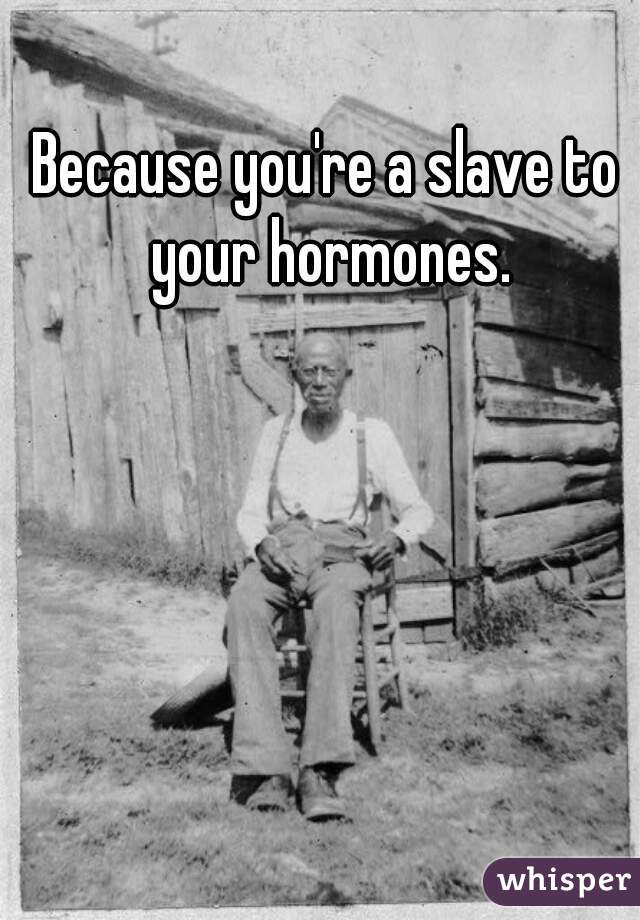 Because you're a slave to your hormones.