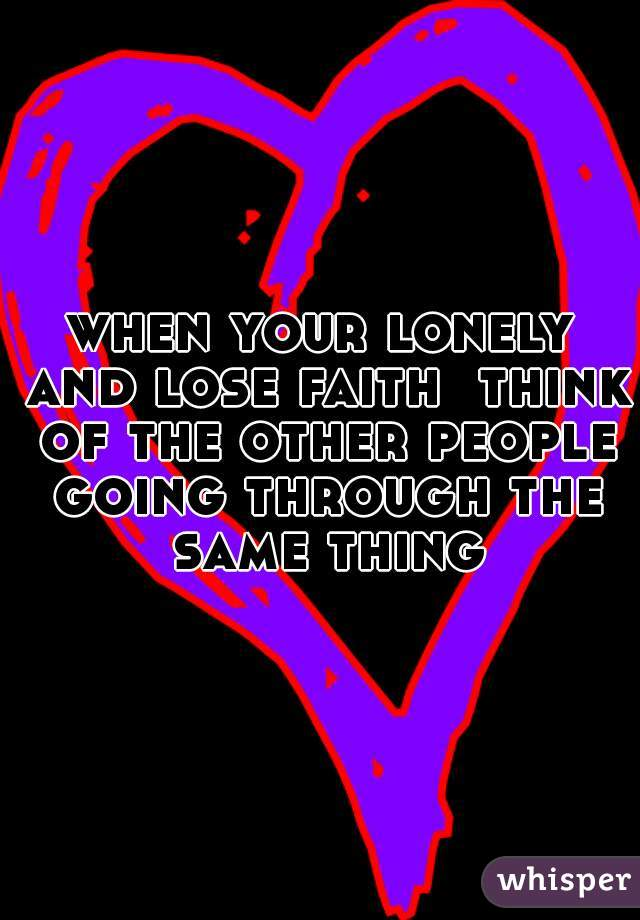 when your lonely and lose faith  think of the other people going through the same thing