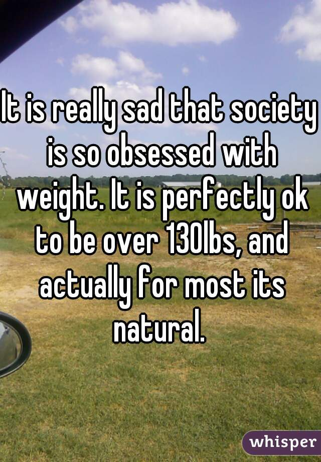 It is really sad that society is so obsessed with weight. It is perfectly ok to be over 130lbs, and actually for most its natural.