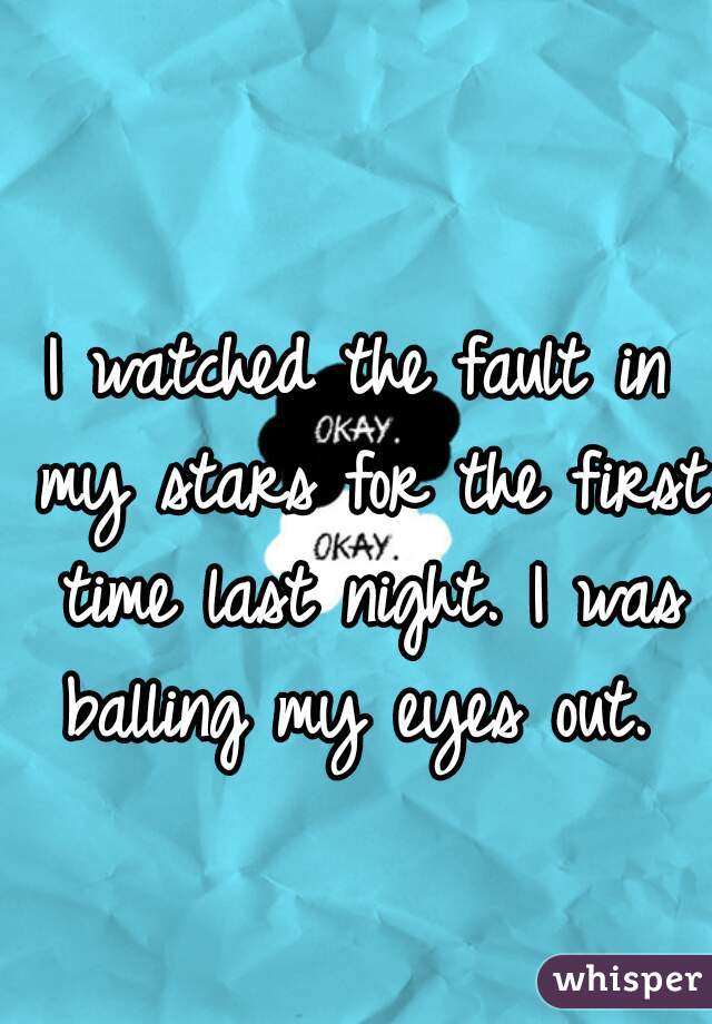I watched the fault in my stars for the first time last night. I was balling my eyes out.