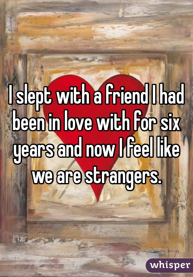 I slept with a friend I had been in love with for six years and now I feel like we are strangers.
