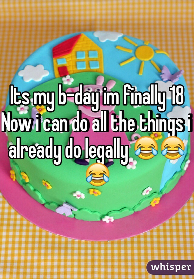 Its my b-day im finally 18  Now i can do all the things i already do legally 😂😂😂