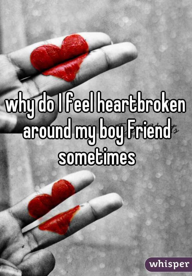 why do I feel heartbroken around my boy Friend sometimes