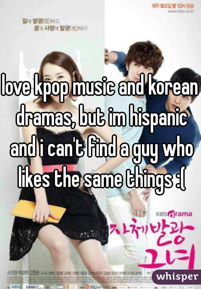 love kpop music and korean dramas, but im hispanic and i can't find a guy who likes the same things :(
